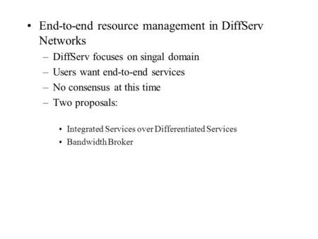 End-to-end resource management in DiffServ Networks –DiffServ focuses on singal domain –Users want end-to-end services –No consensus at this time –Two.
