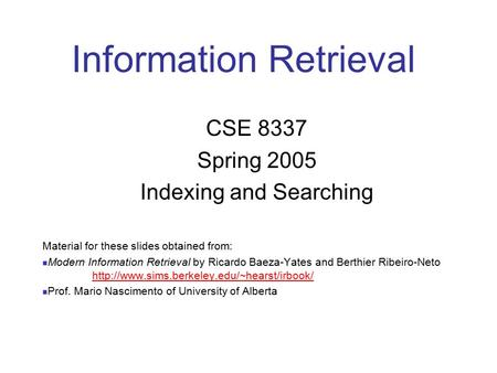 Information Retrieval CSE 8337 Spring 2005 Indexing and Searching Material for these slides obtained from: Modern Information Retrieval by Ricardo Baeza-Yates.