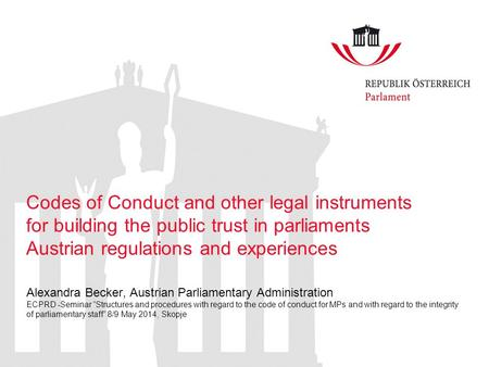 Codes of Conduct and other legal instruments for building the public trust in parliaments Austrian regulations and experiences Alexandra Becker, Austrian.