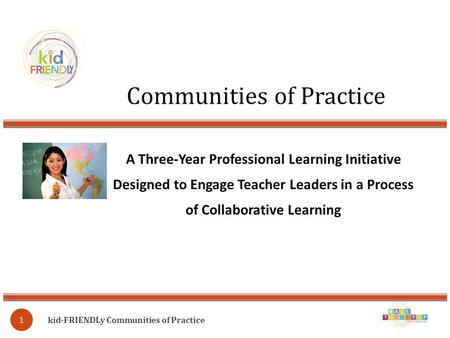 Communities of Practice kid∙FRIENDLy Communities of Practice 1 A Three-Year Professional Learning Initiative Designed to Engage Teacher Leaders in a Process.