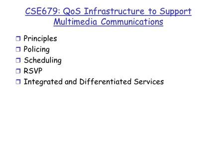 CSE679: QoS Infrastructure to Support Multimedia Communications r Principles r Policing r Scheduling r RSVP r Integrated and Differentiated Services.