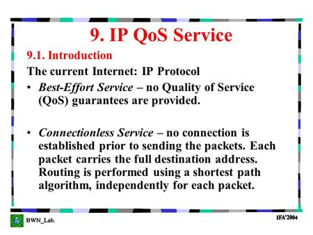 9. IP QoS Service 9.1. Introduction The current Internet: IP Protocol Best-Effort Service – no Quality of Service (QoS) guarantees are provided. Connectionless.