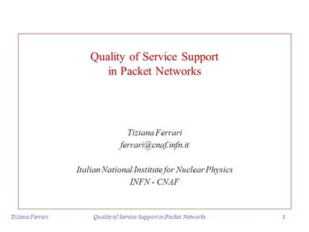 Tiziana Ferrari Quality of Service Support in Packet Networks1 Quality of Service Support in Packet Networks Tiziana Ferrari Italian.
