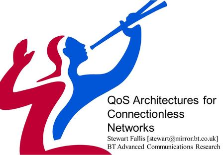 QoS Architectures for Connectionless Networks Stewart Fallis BT Advanced Communications Research.