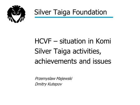 Silver Taiga Foundation HCVF – situation in Komi Silver Taiga activities, achievements and issues Przemyslaw Majewski Dmitry Kutepov.