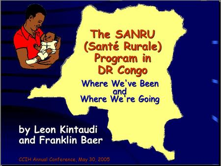 The SANRU (Santé Rurale) Program in DR Congo by Leon Kintaudi and Franklin Baer CCIH Annual Conference, May 30, 2005 Where We've Been and Where We're Going.