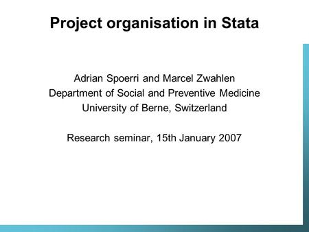 Project organisation in Stata Adrian Spoerri and Marcel Zwahlen Department of Social and Preventive Medicine University of Berne, Switzerland Research.