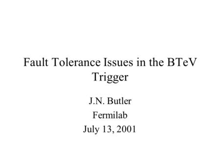 Fault Tolerance Issues in the BTeV Trigger J.N. Butler Fermilab July 13, 2001.