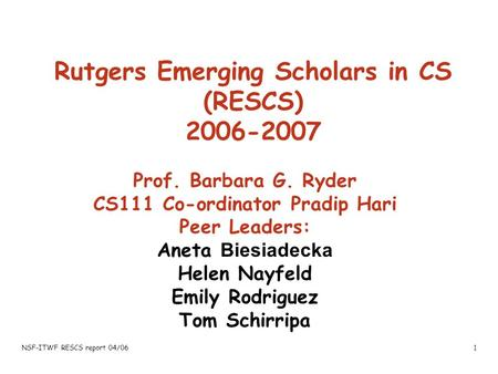 NSF-ITWF RESCS report 04/061 Rutgers Emerging Scholars in CS (RESCS) 2006-2007 Prof. Barbara G. Ryder CS111 Co-ordinator Pradip Hari Peer Leaders: Aneta.