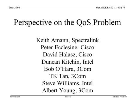 Doc.: IEEE 802.11-00/176 Submission July 2000 Slide 1Several Authors Perspective on the QoS Problem Keith Amann, Spectralink Peter Ecclesine, Cisco David.