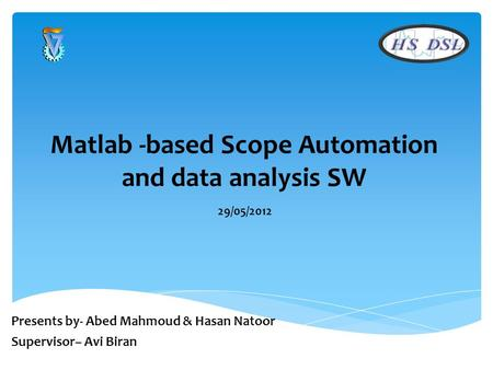 Matlab -based Scope Automation and data analysis SW 29/05/2012 Presents by- Abed Mahmoud & Hasan Natoor Supervisor– Avi Biran.