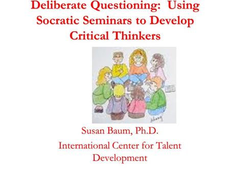 Deliberate Questioning: Using Socratic Seminars to Develop Critical Thinkers Susan Baum, Ph.D. International Center for Talent Development.