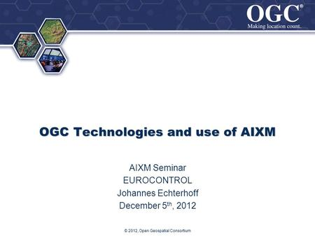 ® ® OGC Technologies and use of AIXM AIXM Seminar EUROCONTROL Johannes Echterhoff December 5 th, 2012 © 2012, Open Geospatial Consortium.