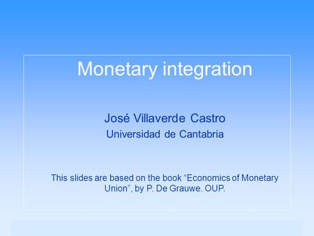 "Monetary integration José Villaverde Castro Universidad de Cantabria This slides are based on the book ""Economics of Monetary Union"", by P. De Grauwe."