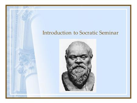 Introduction to Socratic Seminar. What does Socratic mean? Socratic comes from the name Socrates. Socrates (ca. 470-399 B.C.) was a Classical Greek philosopher.