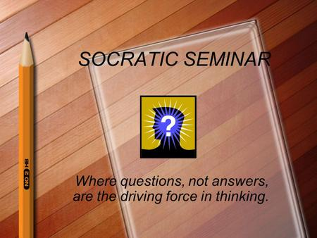 SOCRATIC SEMINAR Where questions, not answers, are the driving force in thinking.