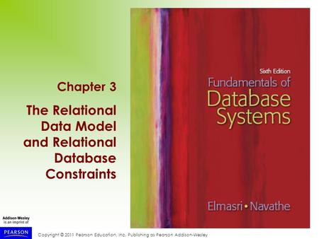 Copyright © 2011 Pearson Education, Inc. Publishing as Pearson Addison-Wesley Chapter 3 The Relational Data Model and Relational Database Constraints.