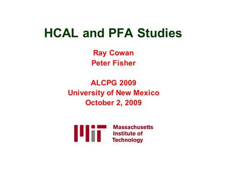 HCAL and PFA Studies Ray Cowan Peter Fisher ALCPG 2009 University of New Mexico October 2, 2009.