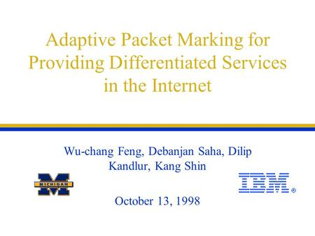 Adaptive Packet Marking for Providing Differentiated Services in the Internet Wu-chang Feng, Debanjan Saha, Dilip Kandlur, Kang Shin October 13, 1998.