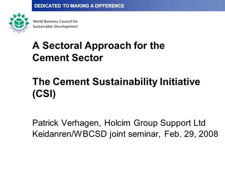 A Sectoral Approach for the Cement Sector The Cement Sustainability Initiative (CSI) Patrick Verhagen, Holcim Group Support Ltd Keidanren/WBCSD joint seminar,