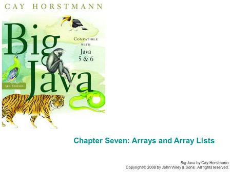 Big Java by Cay Horstmann Copyright © 2008 by John Wiley & Sons. All rights reserved. Chapter Seven: Arrays and Array Lists.
