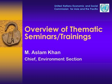 United Nations Economic and Social Commission for Asia and the Pacific Overview of Thematic Seminars/Trainings M. Aslam Khan Chief, Environment Section.