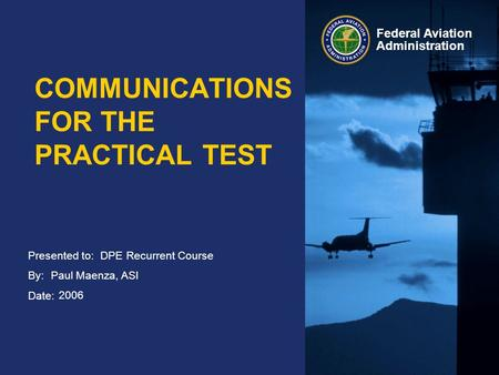 Presented to: By: Date: Federal Aviation Administration COMMUNICATIONS FOR THE PRACTICAL TEST DPE Recurrent Course Paul Maenza, ASI 2006.