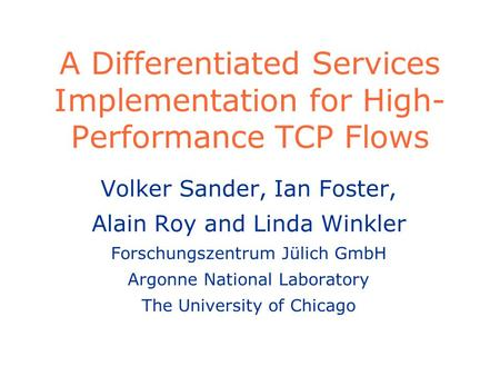 A Differentiated Services Implementation for High- Performance TCP Flows Volker Sander, Ian Foster, Alain Roy and Linda Winkler Forschungszentrum Jülich.