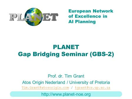 European Network of Excellence in AI Planning PLANET Gap Bridging Seminar (GBS-2) Prof. dr. Tim Grant Atos Origin Nederland /