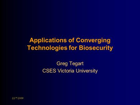 Applications of Converging Technologies for Biosecurity Greg Tegart CSES Victoria University 22/7/2009.