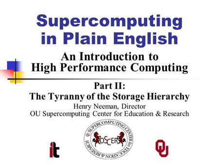 Supercomputing in Plain English An Introduction to High Performance Computing Part II: The Tyranny of the Storage Hierarchy Henry Neeman, Director OU Supercomputing.