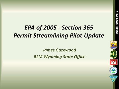 BLM 2008 NFMC EPA of 2005 - Section 365 Permit Streamlining Pilot Update James Gazewood BLM Wyoming State Office.