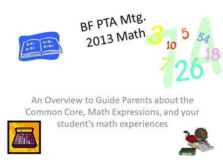 BF PTA Mtg. 2013 Math An Overview to Guide Parents about the Common Core, Math Expressions, and your student's math experiences.