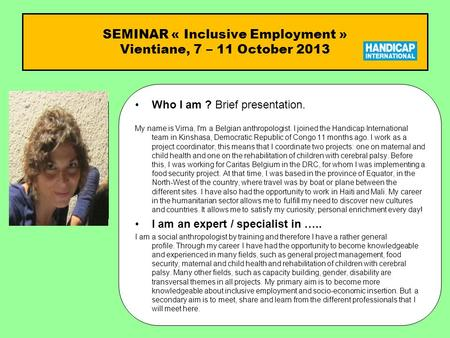SEMINAR « Inclusive Employment » Vientiane, 7 – 11 October 2013 Who I am ?Who I am ? Brief presentation. My name is Virna, I'm a Belgian anthropologist.