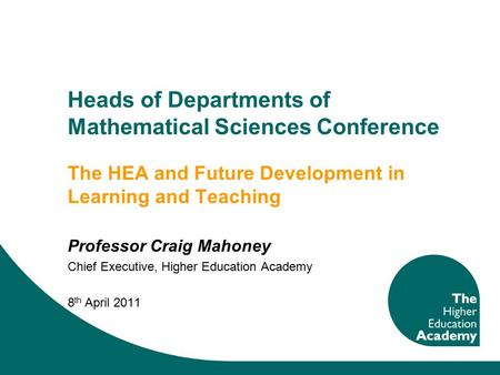 Heads of Departments of Mathematical Sciences Conference The HEA and Future Development in Learning and Teaching Professor Craig Mahoney Chief Executive,