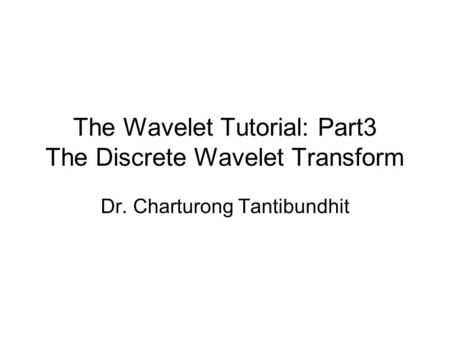 The Wavelet Tutorial: Part3 The Discrete Wavelet Transform Dr. Charturong Tantibundhit.