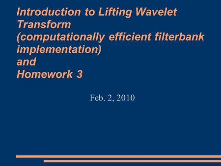 Introduction to Lifting Wavelet Transform (computationally efficient filterbank implementation) and Homework 3 Feb. 2, 2010.