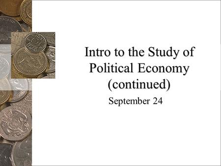 Intro to the Study of Political Economy (continued) September 24.