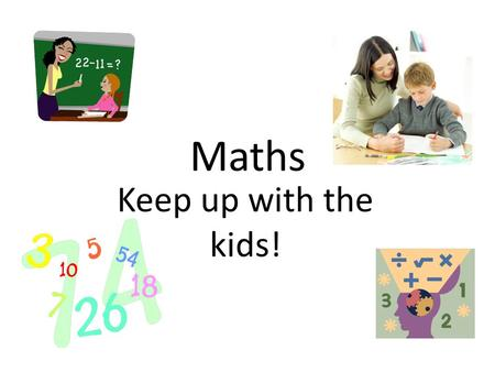 Maths Keep up with the kids!. o Practical maths at home o Written multiplication and division o Year group expectations Aims for today.