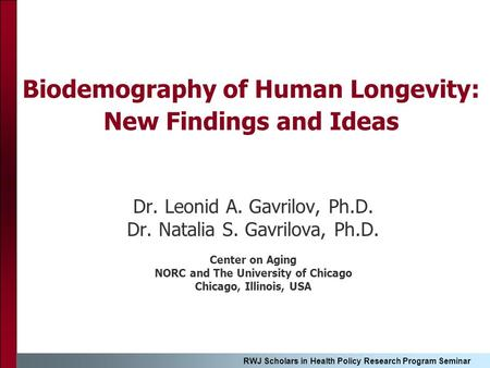 RWJ Scholars in Health Policy Research Program Seminar Biodemography of Human Longevity: New Findings and Ideas Dr. Leonid A. Gavrilov, Ph.D. Dr. Natalia.