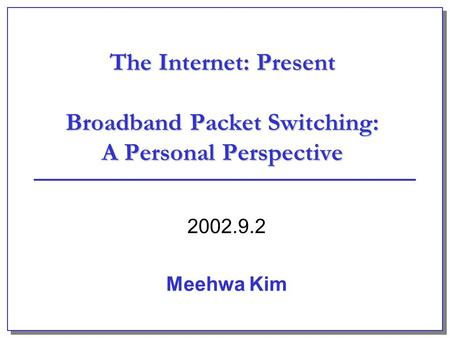 The Internet: Present Broadband Packet Switching: A Personal Perspective 2002.9.2 Meehwa Kim.