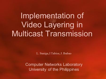 Implementation of Video Layering in Multicast Transmission L. Suniga, I Tabios, J. Ibabao Computer Networks Laboratory University of the Philippines.