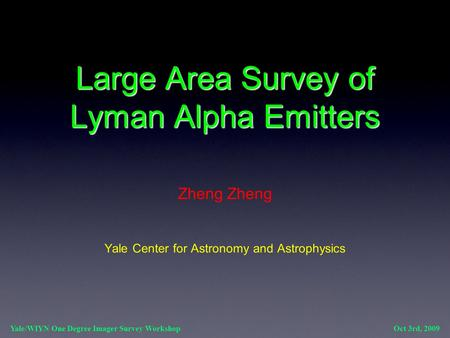 Large Area Survey of Lyman Alpha Emitters Zheng Yale Center for Astronomy and Astrophysics Yale/WIYN One Degree Imager Survey Workshop Oct 3rd, 2009.