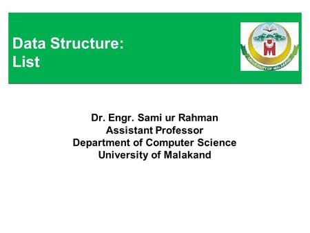 Dr. Engr. Sami ur Rahman Assistant Professor Department of Computer Science University of Malakand Data Structure: List.
