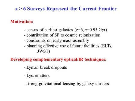 Z > 6 Surveys Represent the Current Frontier Motivation: - census of earliest galaxies (z=6,  =0.95 Gyr) - contribution of SF to cosmic reionization -