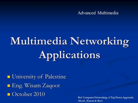 Advanced Multimedia University of Palestine University of Palestine Eng. Wisam Zaqoot Eng. Wisam Zaqoot October 2010 October 2010 Ref: Computer Networking: