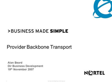 Nortel Confidential Information 1 Provider Backbone Transport Alan Beard Dir Business Development 19 th November 2007.