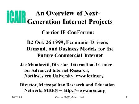 10/26/99Carrier IP (B2) Mambretti1 An Overview of Next- Generation Internet Projects Carrier IP ConForum: B2 Oct. 26 1999, Economic Drivers, Demand, and.