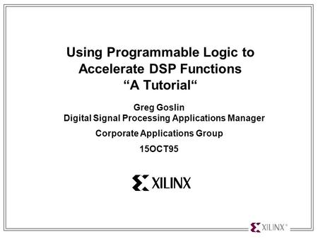 "Using Programmable Logic to Accelerate DSP Functions 1 Using Programmable Logic to Accelerate DSP Functions ""A Tutorial"" Greg Goslin Digital Signal Processing."