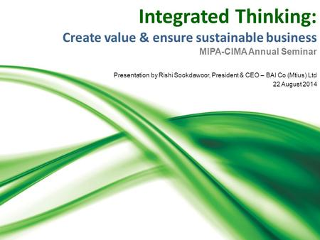 Integrated Thinking: Create value & ensure sustainable business MIPA-CIMA Annual Seminar Presentation by Rishi Sookdawoor, President & CEO – BAI Co (Mtius)